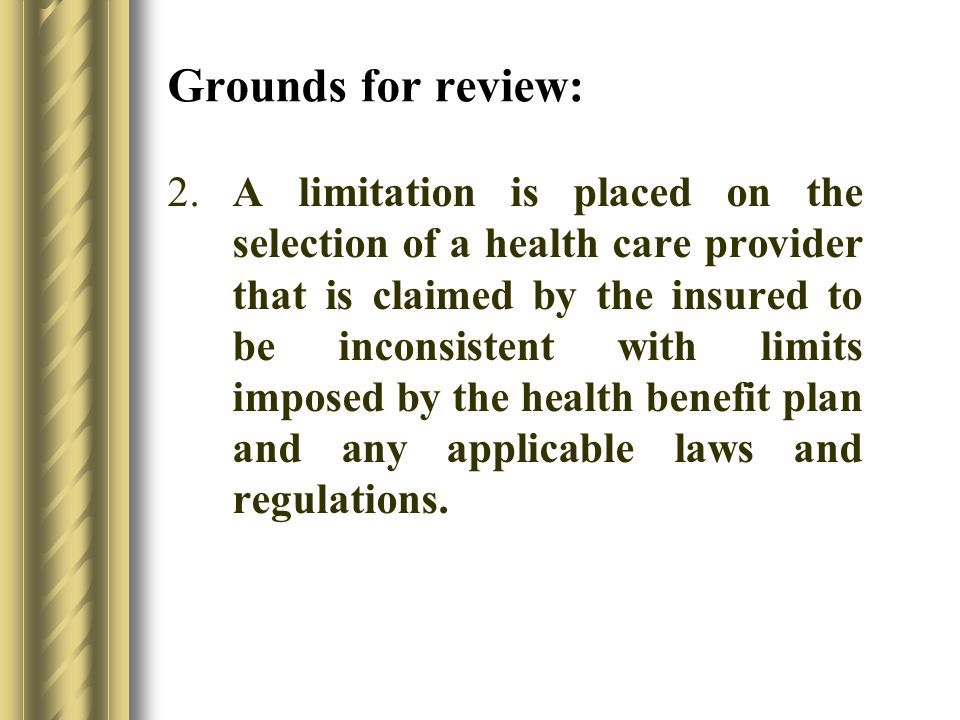 2.A limitation is placed on the selection of a health care provider that is claimed by the insured to be inconsistent with limits imposed by the health benefit plan and any applicable laws and regulations.