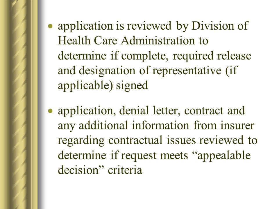 application is reviewed by Division of Health Care Administration to determine if complete, required release and designation of representative (if applicable) signed application, denial letter, contract and any additional information from insurer regarding contractual issues reviewed to determine if request meets appealable decision criteria