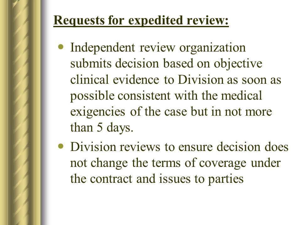 Requests for expedited review: Independent review organization submits decision based on objective clinical evidence to Division as soon as possible consistent with the medical exigencies of the case but in not more than 5 days.