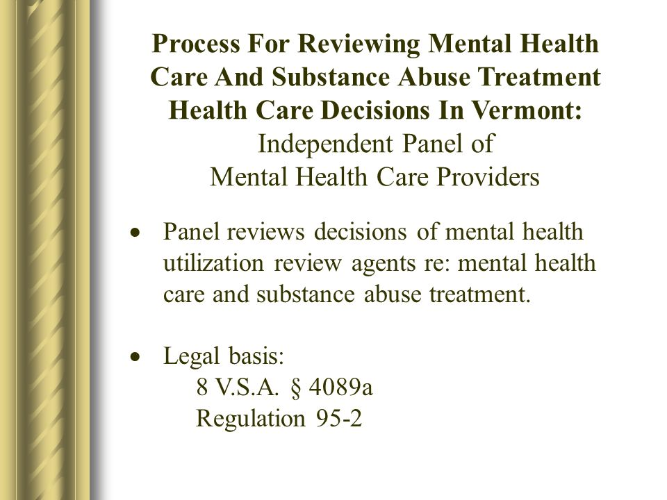 Process For Reviewing Mental Health Care And Substance Abuse Treatment Health Care Decisions In Vermont: Independent Panel of Mental Health Care Providers Panel reviews decisions of mental health utilization review agents re: mental health care and substance abuse treatment.