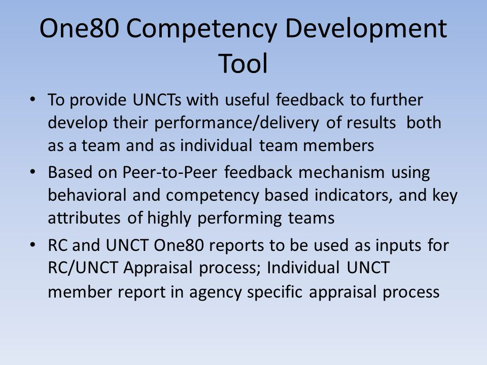 One80 Competency Development Tool To provide UNCTs with useful feedback to further develop their performance/delivery of results both as a team and as individual team members Based on Peer-to-Peer feedback mechanism using behavioral and competency based indicators, and key attributes of highly performing teams RC and UNCT One80 reports to be used as inputs for RC/UNCT Appraisal process; Individual UNCT member report in agency specific appraisal process