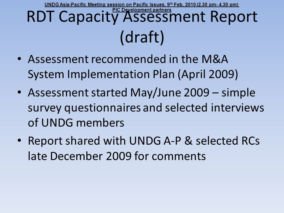 RDT Capacity Assessment Report (draft) Assessment recommended in the M&A System Implementation Plan (April 2009) Assessment started May/June 2009 – simple survey questionnaires and selected interviews of UNDG members Report shared with UNDG A-P & selected RCs late December 2009 for comments UNDG Asia-Pacific Meeting session on Pacific Issues, 9 th Feb, 2010 (2.30 pm- 4.30 pm) PIC Development partners