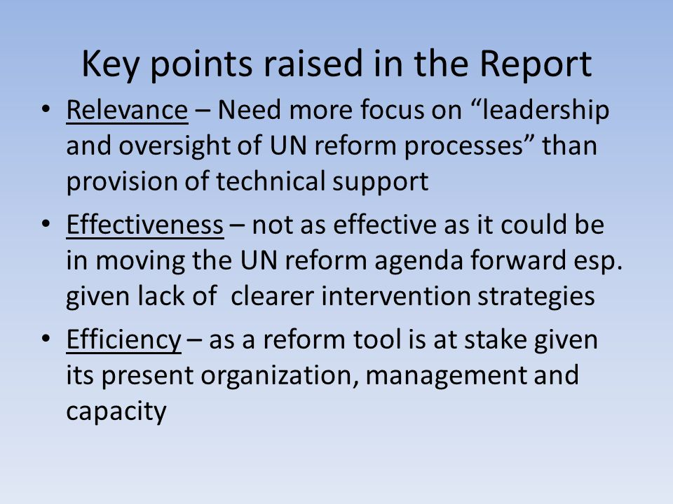 Key points raised in the Report Relevance – Need more focus on leadership and oversight of UN reform processes than provision of technical support Effectiveness – not as effective as it could be in moving the UN reform agenda forward esp.
