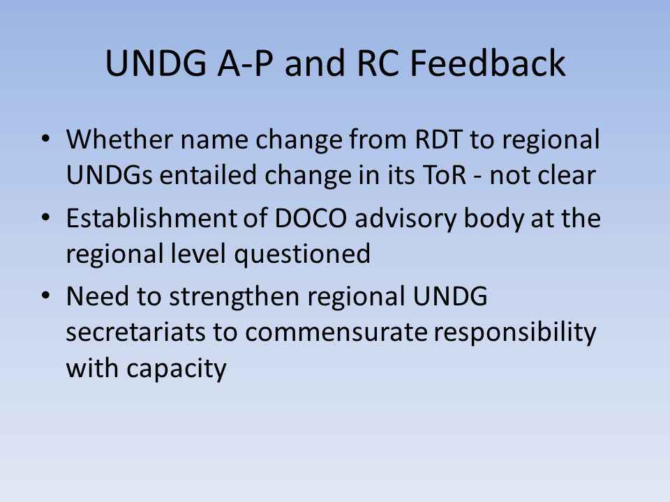 UNDG A-P and RC Feedback Whether name change from RDT to regional UNDGs entailed change in its ToR - not clear Establishment of DOCO advisory body at the regional level questioned Need to strengthen regional UNDG secretariats to commensurate responsibility with capacity