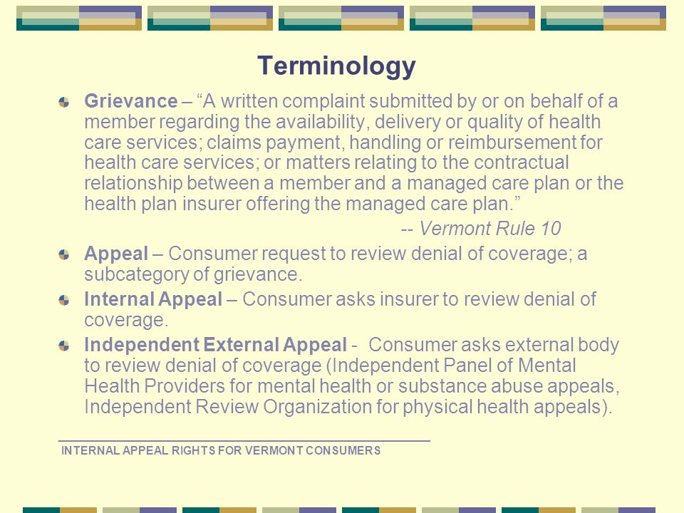 Terminology Grievance – A written complaint submitted by or on behalf of a member regarding the availability, delivery or quality of health care services; claims payment, handling or reimbursement for health care services; or matters relating to the contractual relationship between a member and a managed care plan or the health plan insurer offering the managed care plan.