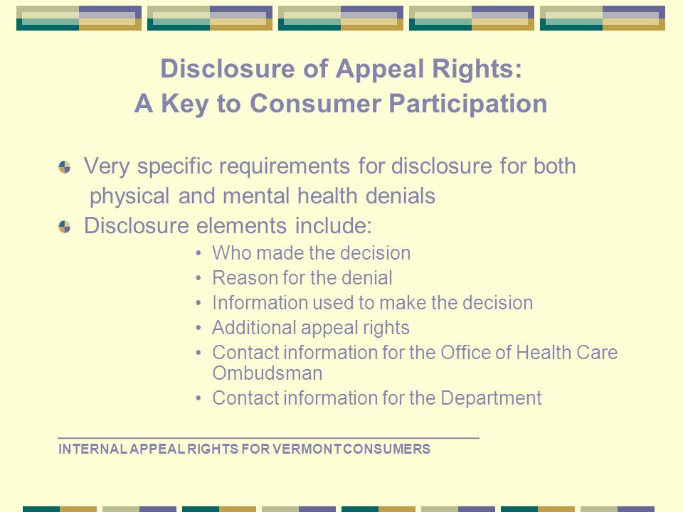 Disclosure of Appeal Rights: A Key to Consumer Participation Very specific requirements for disclosure for both physical and mental health denials Disclosure elements include: Who made the decision Reason for the denial Information used to make the decision Additional appeal rights Contact information for the Office of Health Care Ombudsman Contact information for the Department _________________________________ INTERNAL APPEAL RIGHTS FOR VERMONT CONSUMERS