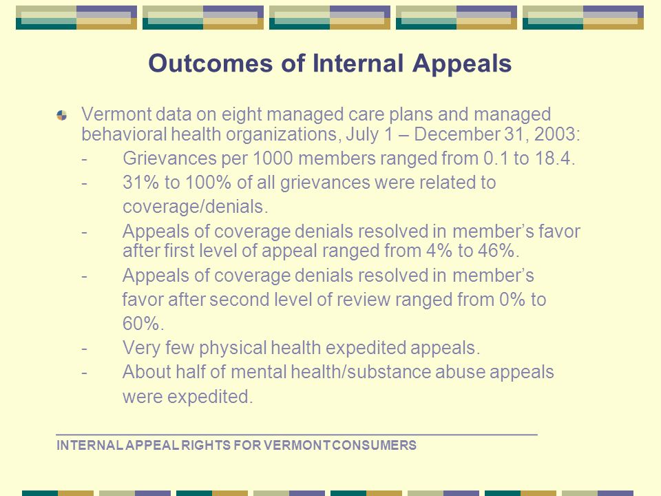 Outcomes of Internal Appeals Vermont data on eight managed care plans and managed behavioral health organizations, July 1 – December 31, 2003: -Grievances per 1000 members ranged from 0.1 to 18.4.