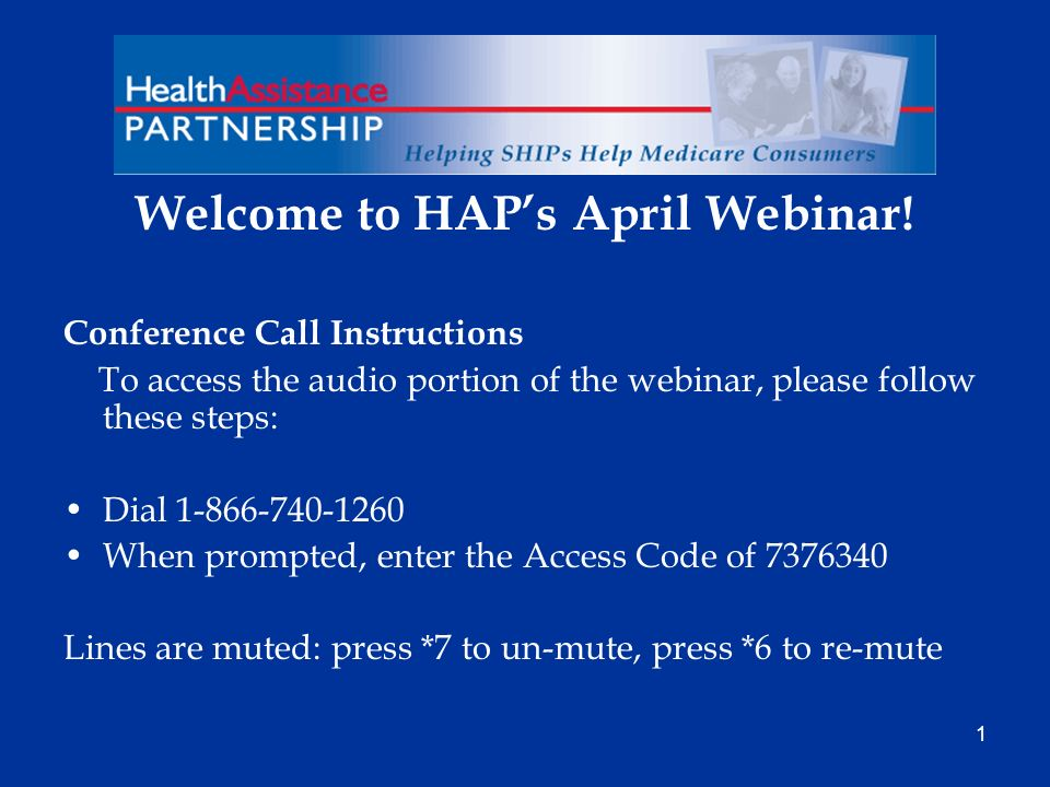 1 Welcome to HAPs April Webinar! Conference Call Instructions To access the audio portion of the webinar, please follow these steps: Dial 1-866-740-12
