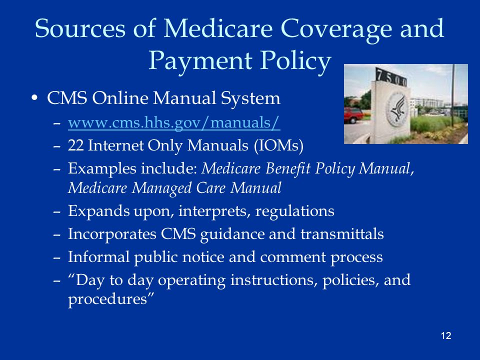 12 Sources of Medicare Coverage and Payment Policy CMS Online Manual System –www.cms.hhs.gov/manuals/www.cms.hhs.gov/manuals/ –22 Internet Only Manual