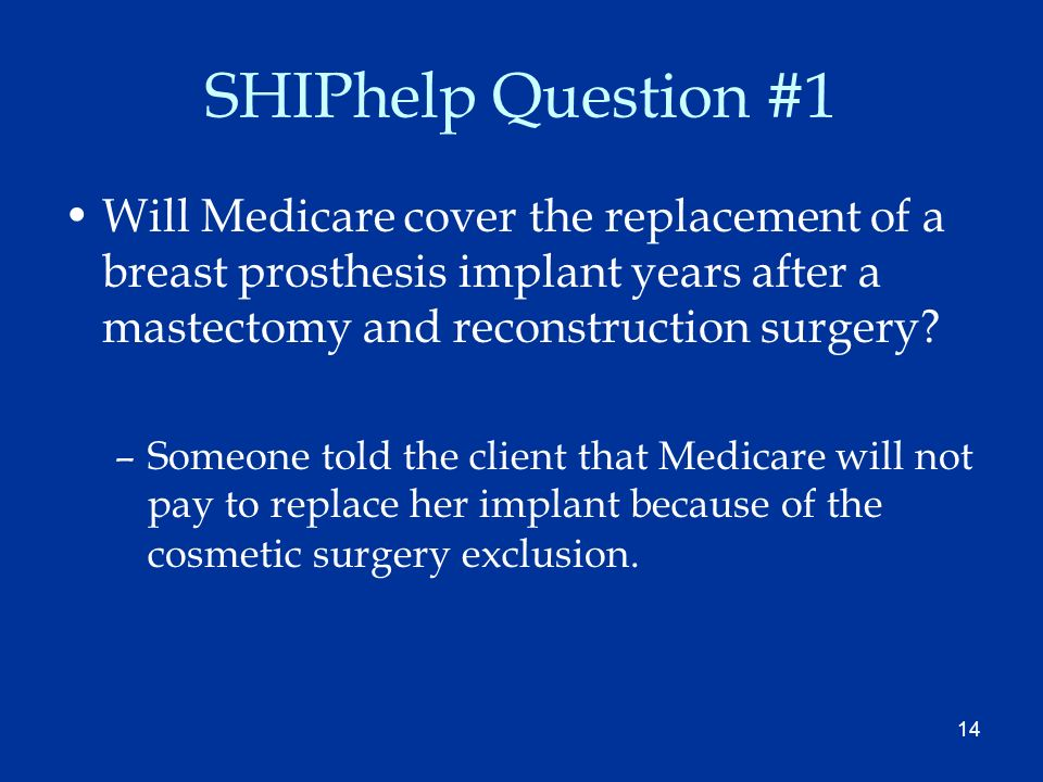 14 SHIPhelp Question #1 Will Medicare cover the replacement of a breast prosthesis implant years after a mastectomy and reconstruction surgery? –Someo