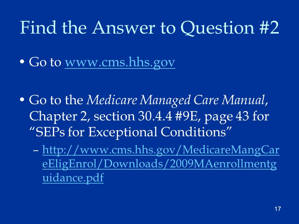 17 Find the Answer to Question #2 Go to www.cms.hhs.govwww.cms.hhs.gov Go to the Medicare Managed Care Manual, Chapter 2, section 30.4.4 #9E, page 43 for SEPs for Exceptional Conditions –http://www.cms.hhs.gov/MedicareMangCar eEligEnrol/Downloads/2009MAenrollmentg uidance.pdfhttp://www.cms.hhs.gov/MedicareMangCar eEligEnrol/Downloads/2009MAenrollmentg uidance.pdf