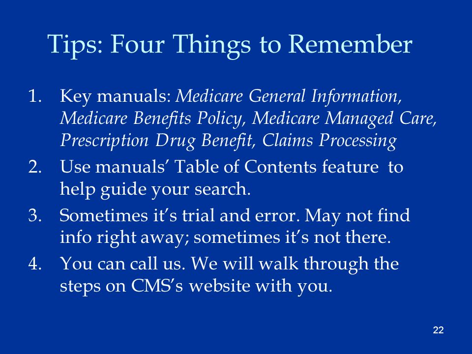 22 Tips: Four Things to Remember 1.Key manuals: Medicare General Information, Medicare Benefits Policy, Medicare Managed Care, Prescription Drug Benefit, Claims Processing 2.Use manuals Table of Contents feature to help guide your search.