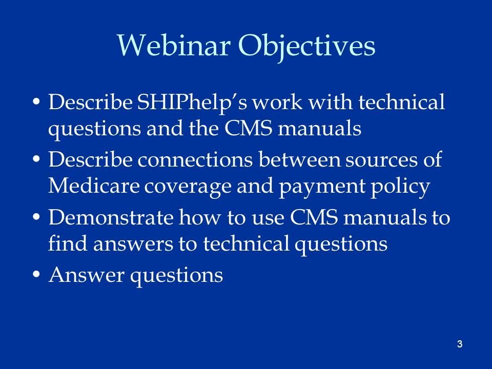 3 Webinar Objectives Describe SHIPhelps work with technical questions and the CMS manuals Describe connections between sources of Medicare coverage and payment policy Demonstrate how to use CMS manuals to find answers to technical questions Answer questions