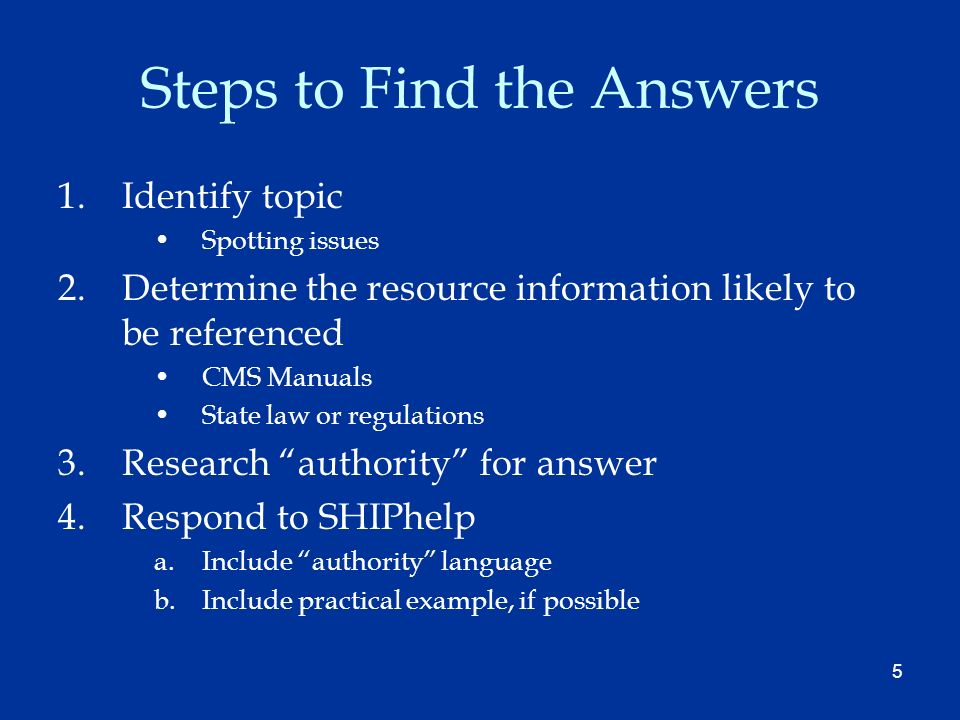5 Steps to Find the Answers 1.Identify topic Spotting issues 2.Determine the resource information likely to be referenced CMS Manuals State law or regulations 3.Research authority for answer 4.Respond to SHIPhelp a.Include authority language b.Include practical example, if possible