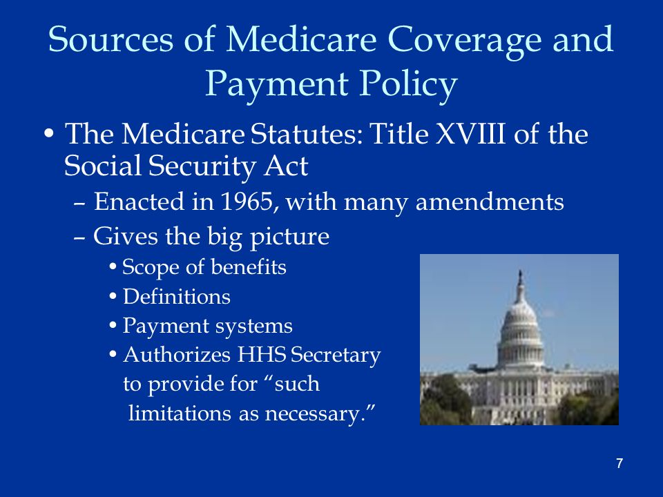 7 Sources of Medicare Coverage and Payment Policy The Medicare Statutes: Title XVIII of the Social Security Act –Enacted in 1965, with many amendments –Gives the big picture Scope of benefits Definitions Payment systems Authorizes HHS Secretary to provide for such limitations as necessary.