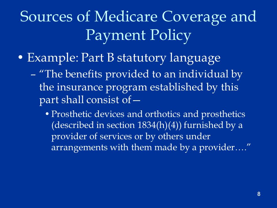 8 Sources of Medicare Coverage and Payment Policy Example: Part B statutory language –The benefits provided to an individual by the insurance program established by this part shall consist of Prosthetic devices and orthotics and prosthetics (described in section 1834(h)(4)) furnished by a provider of services or by others under arrangements with them made by a provider….