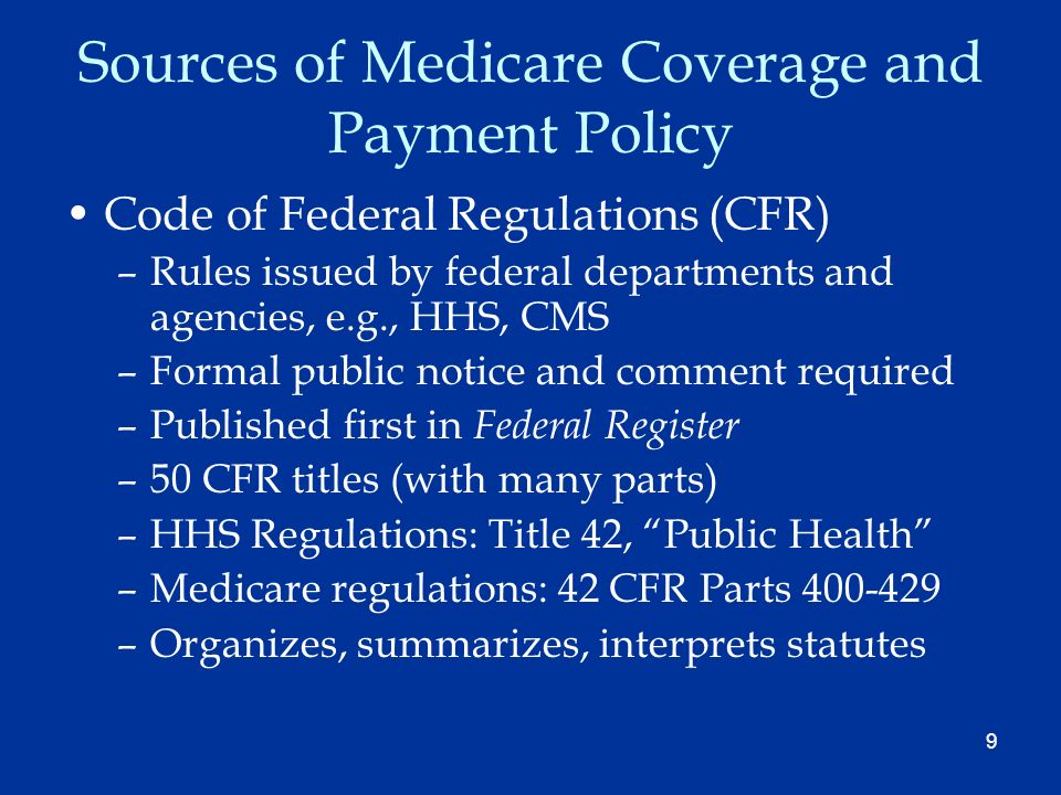 9 Sources of Medicare Coverage and Payment Policy Code of Federal Regulations (CFR) –Rules issued by federal departments and agencies, e.g., HHS, CMS –Formal public notice and comment required –Published first in Federal Register –50 CFR titles (with many parts) –HHS Regulations: Title 42, Public Health –Medicare regulations: 42 CFR Parts 400-429 –Organizes, summarizes, interprets statutes
