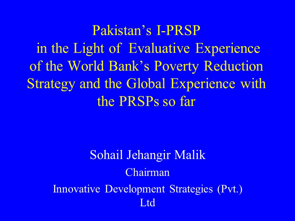 Pakistans I-PRSP in the Light of Evaluative Experience of the World Banks Poverty Reduction Strategy and the Global Experience with the PRSPs so far Sohail Jehangir Malik Chairman Innovative Development Strategies (Pvt.) Ltd