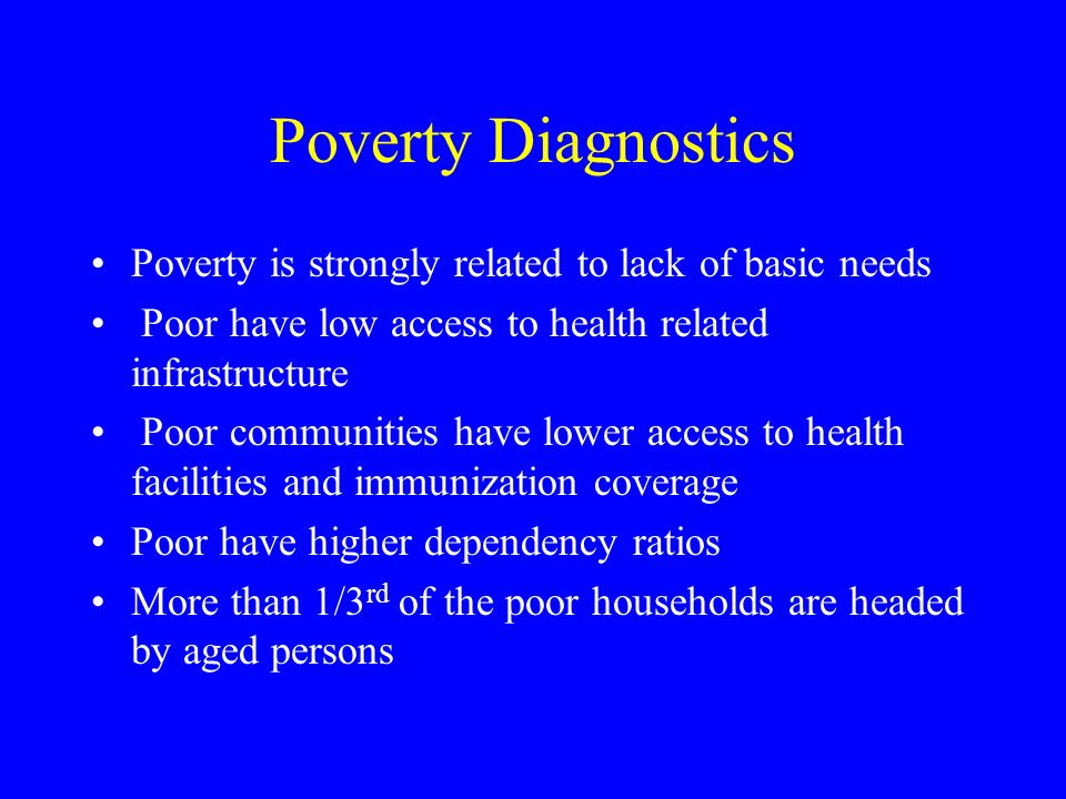 Poverty Diagnostics Poverty is strongly related to lack of basic needs Poor have low access to health related infrastructure Poor communities have lower access to health facilities and immunization coverage Poor have higher dependency ratios More than 1/3 rd of the poor households are headed by aged persons