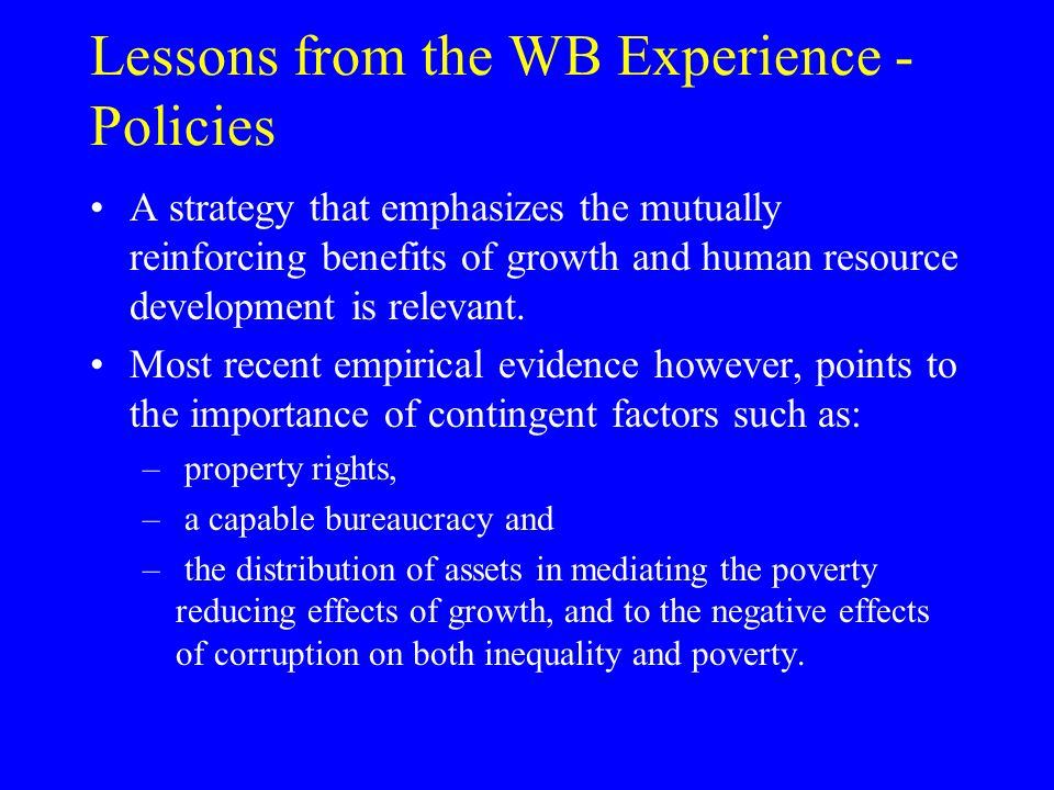Lessons from the WB Experience - Policies A strategy that emphasizes the mutually reinforcing benefits of growth and human resource development is relevant.