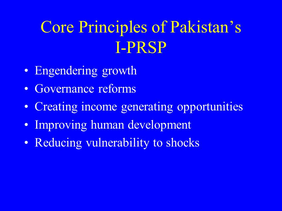 Core Principles of Pakistans I-PRSP Engendering growth Governance reforms Creating income generating opportunities Improving human development Reducing vulnerability to shocks