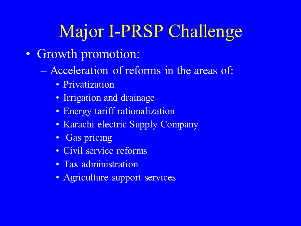 Major I-PRSP Challenge Growth promotion: –Acceleration of reforms in the areas of: Privatization Irrigation and drainage Energy tariff rationalization Karachi electric Supply Company Gas pricing Civil service reforms Tax administration Agriculture support services