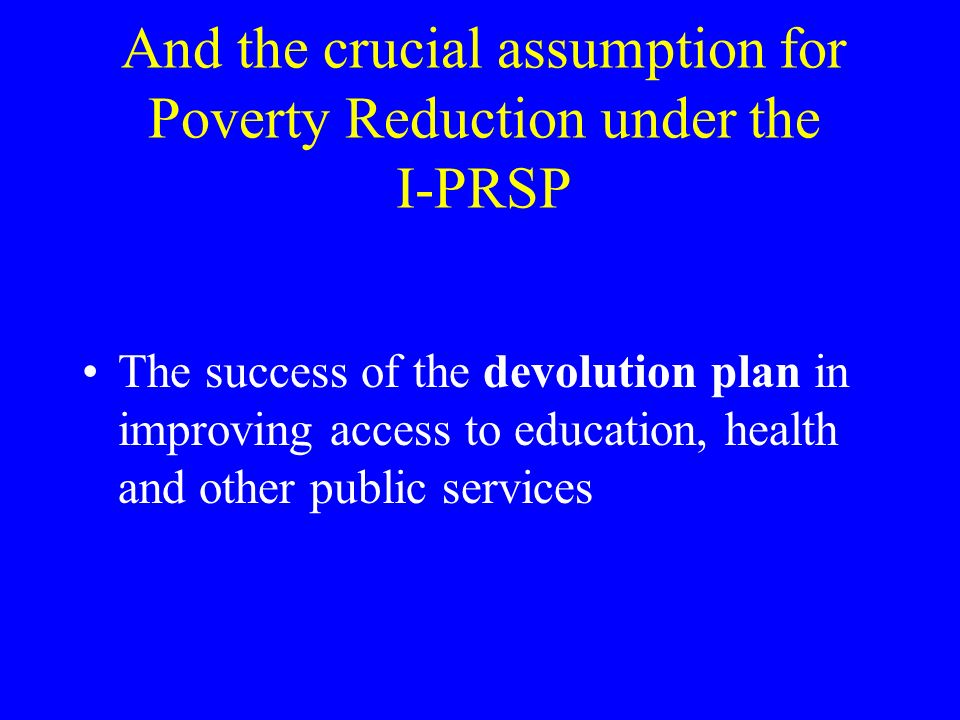 And the crucial assumption for Poverty Reduction under the I-PRSP The success of the devolution plan in improving access to education, health and other public services