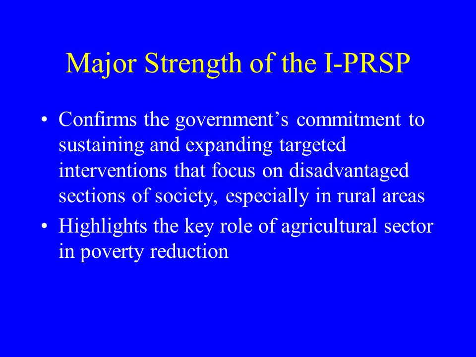 Major Strength of the I-PRSP Confirms the governments commitment to sustaining and expanding targeted interventions that focus on disadvantaged sections of society, especially in rural areas Highlights the key role of agricultural sector in poverty reduction