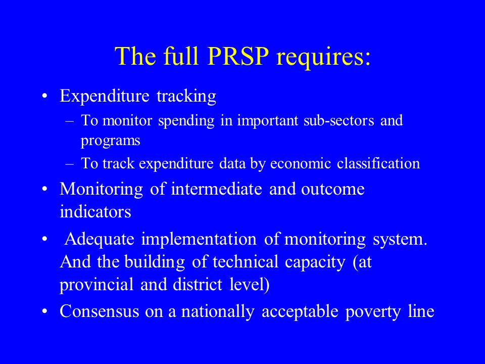 The full PRSP requires: Expenditure tracking –To monitor spending in important sub-sectors and programs –To track expenditure data by economic classification Monitoring of intermediate and outcome indicators Adequate implementation of monitoring system.