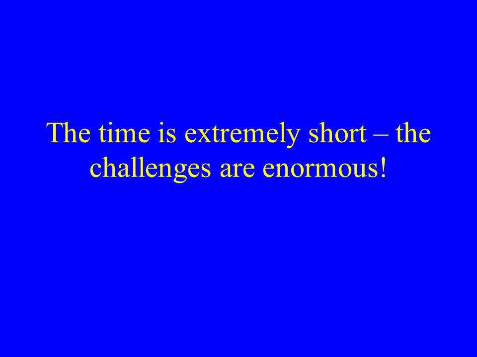 The time is extremely short – the challenges are enormous!