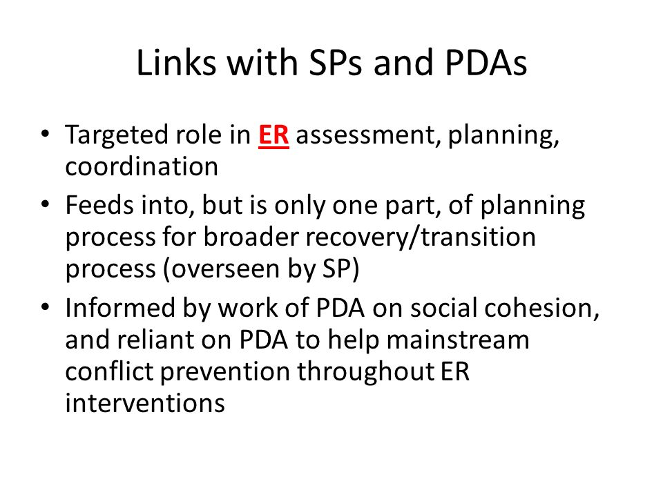 Links with SPs and PDAs Targeted role in ER assessment, planning, coordination Feeds into, but is only one part, of planning process for broader recovery/transition process (overseen by SP) Informed by work of PDA on social cohesion, and reliant on PDA to help mainstream conflict prevention throughout ER interventions