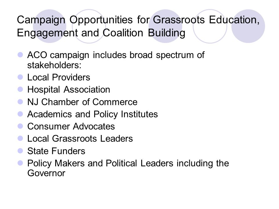 Campaign Opportunities for Grassroots Education, Engagement and Coalition Building ACO campaign includes broad spectrum of stakeholders: Local Providers Hospital Association NJ Chamber of Commerce Academics and Policy Institutes Consumer Advocates Local Grassroots Leaders State Funders Policy Makers and Political Leaders including the Governor