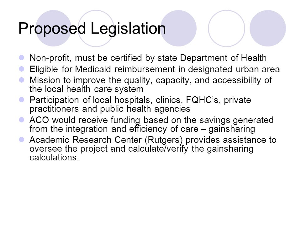 Proposed Legislation Non-profit, must be certified by state Department of Health Eligible for Medicaid reimbursement in designated urban area Mission to improve the quality, capacity, and accessibility of the local health care system Participation of local hospitals, clinics, FQHCs, private practitioners and public health agencies ACO would receive funding based on the savings generated from the integration and efficiency of care – gainsharing Academic Research Center (Rutgers) provides assistance to oversee the project and calculate/verify the gainsharing calculations.