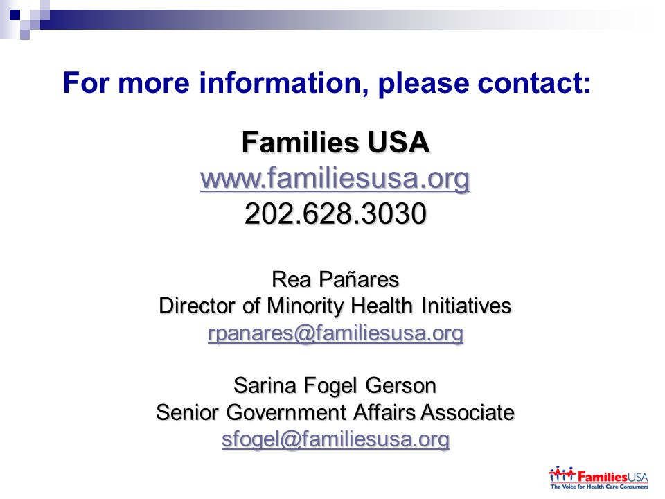 For more information, please contact: Families USA www.familiesusa.org 202.628.3030 Rea Pañares Director of Minority Health Initiatives rpanares@familiesusa.org Sarina Fogel Gerson Senior Government Affairs Associate sfogel@familiesusa.org