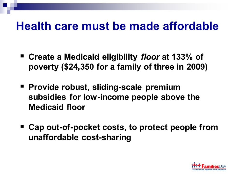 Health care must be made affordable Create a Medicaid eligibility floor at 133% of poverty ($24,350 for a family of three in 2009) Provide robust, sliding-scale premium subsidies for low-income people above the Medicaid floor Cap out-of-pocket costs, to protect people from unaffordable cost-sharing