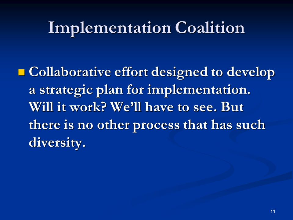 11 Implementation Coalition Collaborative effort designed to develop a strategic plan for implementation.