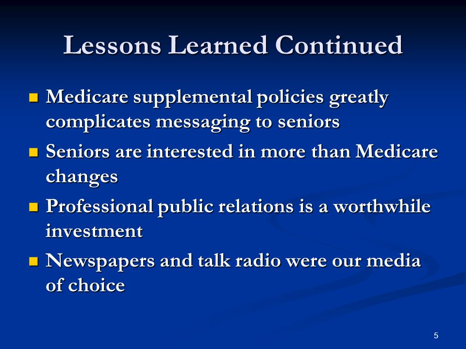 5 Lessons Learned Continued Medicare supplemental policies greatly complicates messaging to seniors Medicare supplemental policies greatly complicates messaging to seniors Seniors are interested in more than Medicare changes Seniors are interested in more than Medicare changes Professional public relations is a worthwhile investment Professional public relations is a worthwhile investment Newspapers and talk radio were our media of choice Newspapers and talk radio were our media of choice
