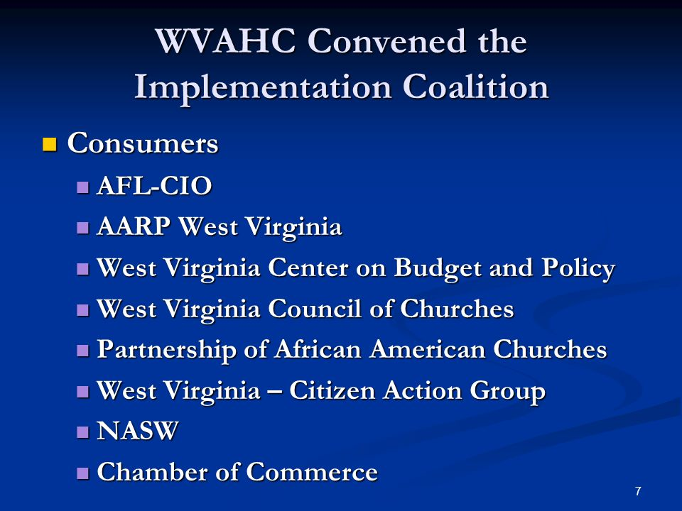 7 WVAHC Convened the Implementation Coalition Consumers Consumers AFL-CIO AFL-CIO AARP West Virginia AARP West Virginia West Virginia Center on Budget and Policy West Virginia Center on Budget and Policy West Virginia Council of Churches West Virginia Council of Churches Partnership of African American Churches Partnership of African American Churches West Virginia – Citizen Action Group West Virginia – Citizen Action Group NASW NASW Chamber of Commerce Chamber of Commerce