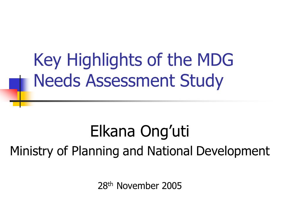 Key Highlights of the MDG Needs Assessment Study Elkana Onguti Ministry of Planning and National Development 28 th November 2005