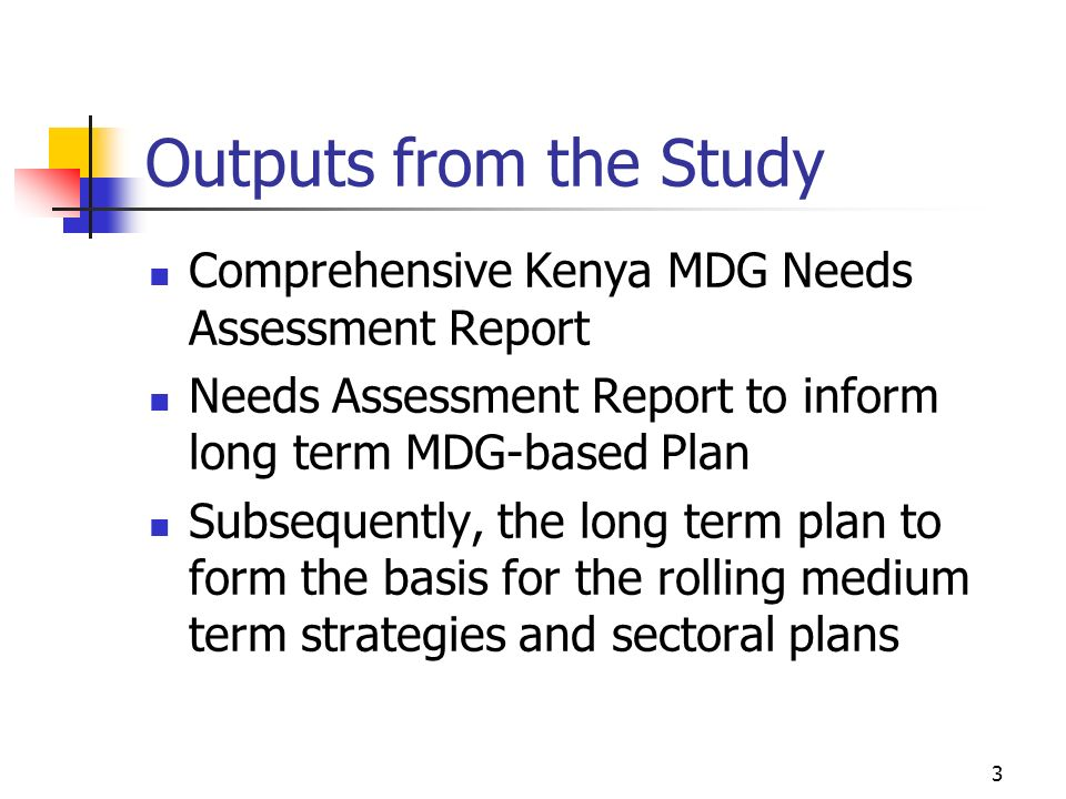 3 Outputs from the Study Comprehensive Kenya MDG Needs Assessment Report Needs Assessment Report to inform long term MDG-based Plan Subsequently, the long term plan to form the basis for the rolling medium term strategies and sectoral plans