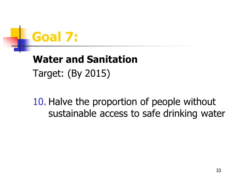 33 Goal 7: Water and Sanitation Target: (By 2015) 10.Halve the proportion of people without sustainable access to safe drinking water