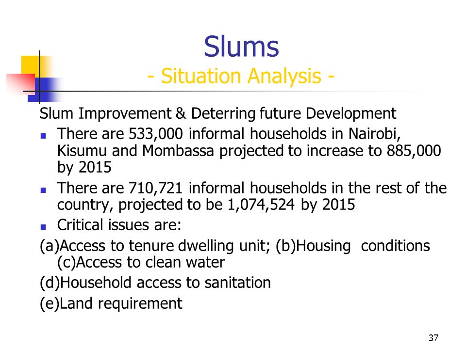 37 Slums - Situation Analysis - Slum Improvement & Deterring future Development There are 533,000 informal households in Nairobi, Kisumu and Mombassa projected to increase to 885,000 by 2015 There are 710,721 informal households in the rest of the country, projected to be 1,074,524 by 2015 Critical issues are: (a)Access to tenure dwelling unit; (b)Housing conditions (c)Access to clean water (d)Household access to sanitation (e)Land requirement