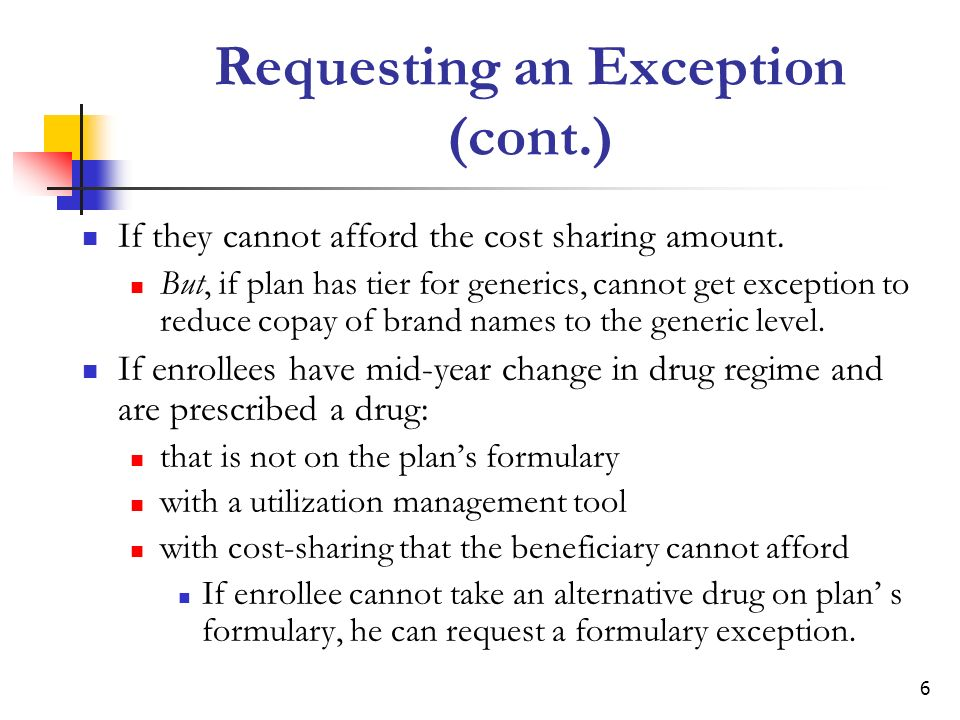 7 When Enrollees Cannot Request an Exception If enrollee is currently taking or newly prescribed an excluded Part D drug If enrollee goes to the wrong pharmacy Pharmacy not in plans network- no refund for out-of-network price difference Not preferred pharmacy- no refund for non- preferred price difference