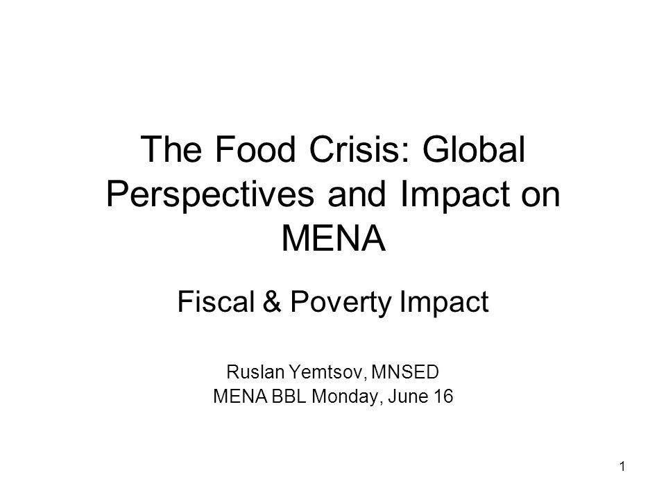 1 The Food Crisis: Global Perspectives and Impact on MENA Fiscal & Poverty Impact Ruslan Yemtsov, MNSED MENA BBL Monday, June 16