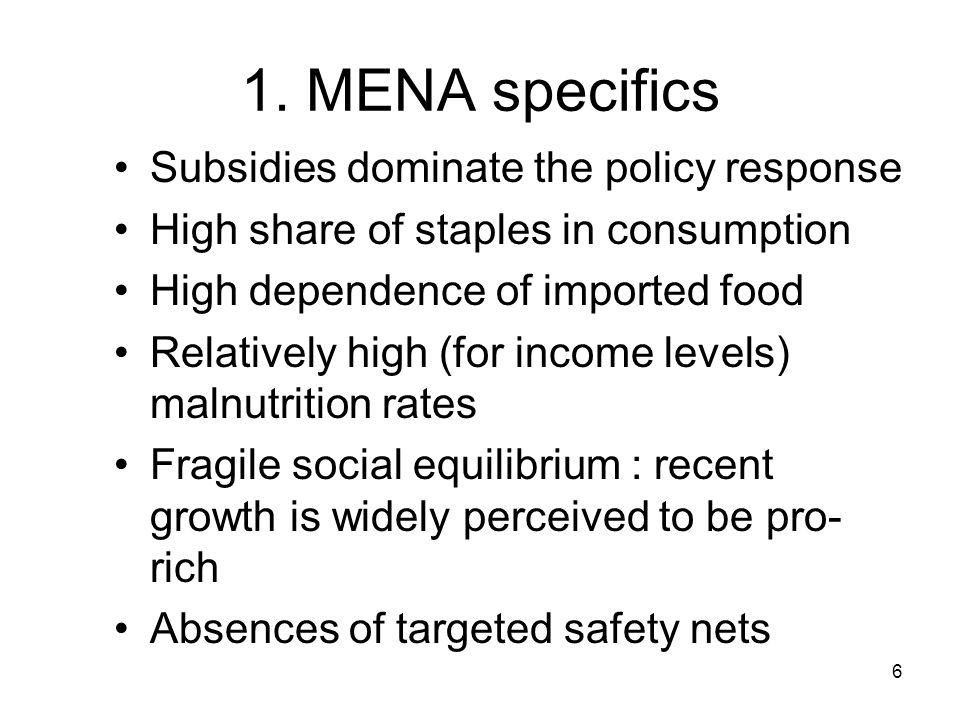 6 1. MENA specifics Subsidies dominate the policy response High share of staples in consumption High dependence of imported food Relatively high (for