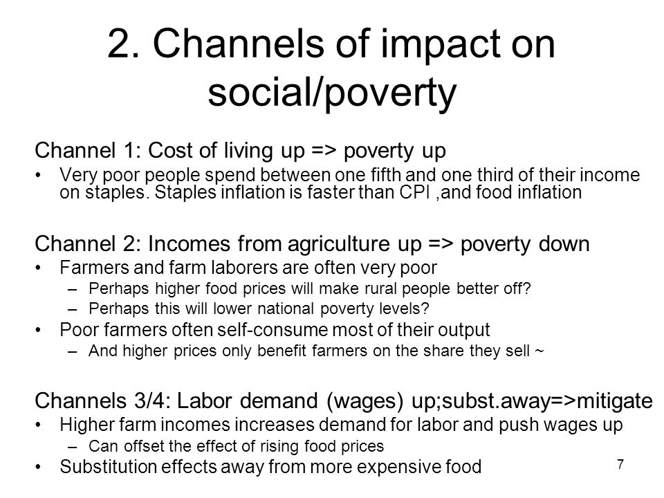 7 2. Channels of impact on social/poverty Channel 1: Cost of living up => poverty up Very poor people spend between one fifth and one third of their i