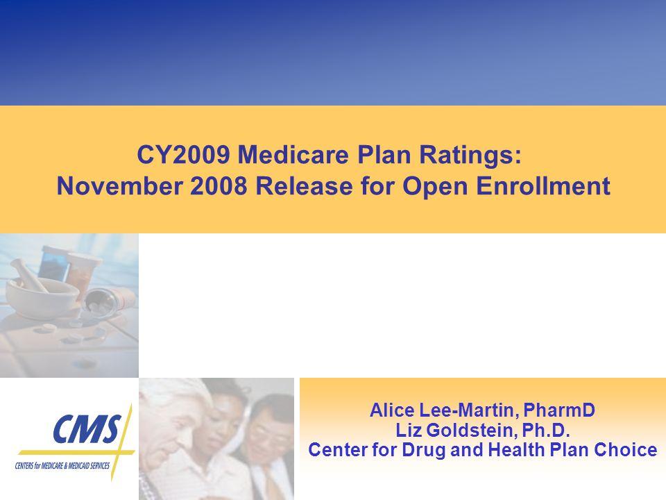 CY2009 Medicare Plan Ratings: November 2008 Release for Open Enrollment Alice Lee-Martin, PharmD Liz Goldstein, Ph.D. Center for Drug and Health Plan