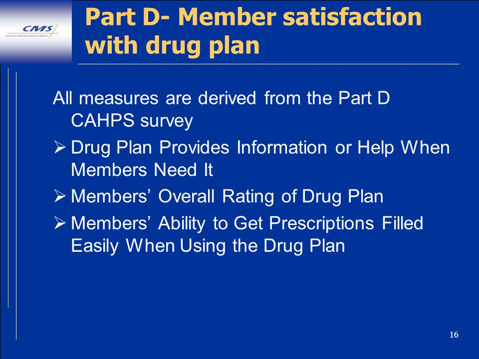 16 Part D- Member satisfaction with drug plan All measures are derived from the Part D CAHPS survey Drug Plan Provides Information or Help When Members Need It Members Overall Rating of Drug Plan Members Ability to Get Prescriptions Filled Easily When Using the Drug Plan