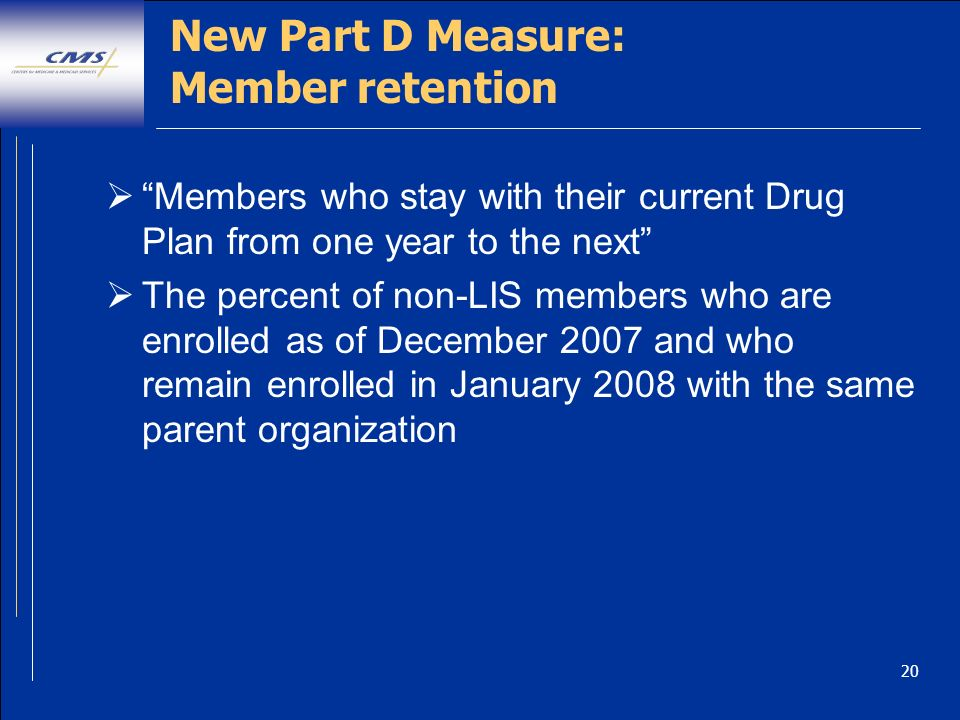 20 New Part D Measure: Member retention Members who stay with their current Drug Plan from one year to the next The percent of non-LIS members who are