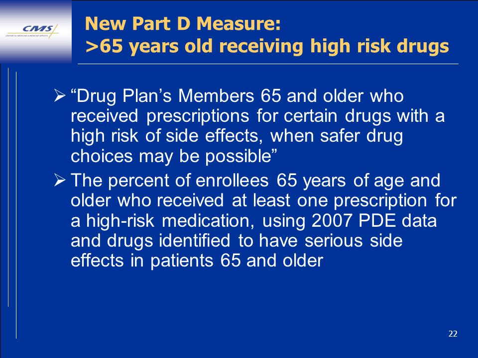 22 New Part D Measure: >65 years old receiving high risk drugs Drug Plans Members 65 and older who received prescriptions for certain drugs with a high risk of side effects, when safer drug choices may be possible The percent of enrollees 65 years of age and older who received at least one prescription for a high-risk medication, using 2007 PDE data and drugs identified to have serious side effects in patients 65 and older